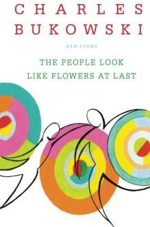 The People Look Like Flowers At Last: New Poems - Charles Bukowski