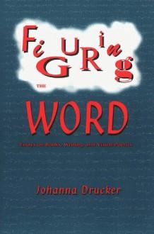 Figuring the Word - Johanna Drucker