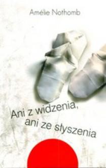 Ani z widzenia, ani ze słyszenia - Amélie Nothomb, Joanna Polachowska