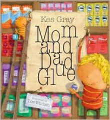 Mom and Dad Glue - Kes Gray, Lee Wildish