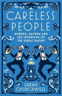 Careless People: Murder, Mayhem and the Invention of The Great Gatsby - Sarah Churchwell