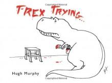 T-Rex Trying - Hugh Murphy