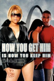 How You Get Him Is How You Keep Him - L.A. Smith