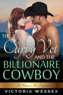 The Curvy Vet and the Billionaire Cowboy - Victoria Wessex