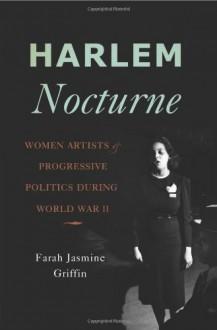 Harlem Nocturne: Women Artists and Progressive Politics During World War II - Farah Jasmine Griffin