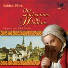 Das Geheimnis der Hebamme - Sabine Ebert, Julia Fischer