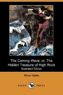 The Coming Wave; Or, the Hidden Treasure of High Rock (Illustrated Edition) (Dodo Press) - Oliver Optic