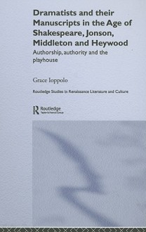 Dramatists and Their Manuscripts in the Age of Shakespeare, Jonson, Middleton and Heywood: Authorship, Authority and the Playhouse - Grace Ioppolo