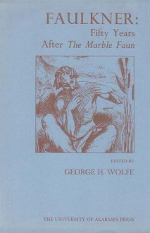 Faulkner: Fifty Years After the Marble Faun - George H. Wolfe