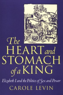 The Heart and Stomach of a King: Elizabeth I and the Politics of Sex and Power (New Cultural Studies) - Carole Levin