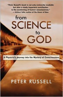 From Science to God: A Physicist's Journey into the Mystery of Consciousness - Peter Russell