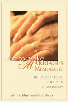 How to Make Marriages Memorable: Building Lasting, Cherished Relationships - MALI krishnamurti Mahalingam