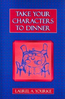 Take Your Characters to Dinner: Creating the Illusion of Reality in Fiction: A Creative Writing Course - Laurel Yourke