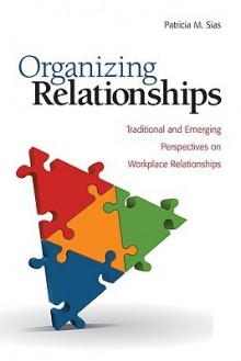 Organizing Relationships: Traditional and Emerging Perspectives on Workplace Relationships - Patricia M. Sias