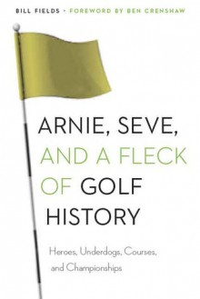 Arnie, Seve, and a Fleck of Golf History: Heroes, Underdogs, Courses, and Championships - Bill Fields, Ben Crenshaw