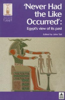 NEVER HAD THE LIKE OCCURRED: EGYPT'S VIEW OF ITS PAST - William John Tait, John Tait