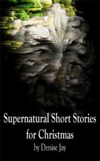 Supernatural Short Stories for Christmas - Denise Jay