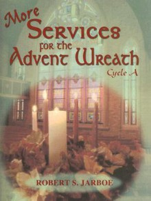 More Services for the Advent Wreath: For Lectionary Cycle A - Robert S. Jarboe