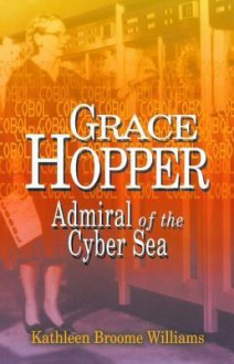 Grace Hopper: Admiral of the Cyber Sea - Kathleen Broome Williams