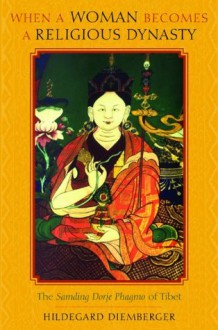 When a Woman Becomes a Religious Dynasty: The Samding Dorje Phagmo of Tibet - Hildegard Diemberger, Marilyn Strathern