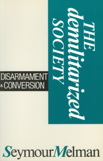 The Demilitarized Society: Disarmament & Conversion - Seymour Melman