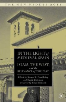 In the Light of Medieval Spain: Islam, the West, and the Relevance of the Past - Simon R. Doubleday, David Coleman, Giles Tremlett