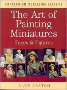 The Art of Painting Miniatures: Faces & Figures - Alex Castro