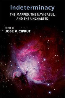 Indeterminacy: The Mapped, the Navigable, and the Uncharted - Jose V. Ciprut