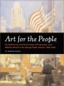 Art for the People: The Rediscovery and Preservation of Progressive and WPA-Era murals in the Chicago Public Schools, 1904-1943 - Heather Becker, Peter J. Schulz