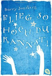 Flieg, so hoch du kannst - Barry Jonsberg, Ursula Höfker
