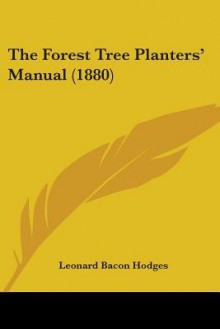 The Forest Tree Planters' Manual (1880) - Leonard Bacon Hodges