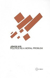 Politics as a Moral Problem - Janos Kis