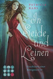 In Seide und Leinen. Geschichte einer Königstochter - Patricia Rabs
