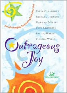 Outrageous Joy: The Life-Changing, Soul-Shaking Truth about God - Patsy Clairmont, Barbara Johnson, Marilyn Meberg