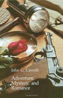 Adventure, Mystery, and Romance: Formula Stories as Art and Popular Culture - John G. Cawelti