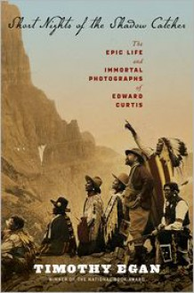 Short Nights of the Shadow Catcher: The Epic Life and Immortal Photographs of Edward Curtis -
