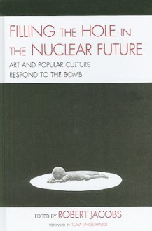Filling the Hole in the Nuclear Future: Art and Popular Culture Respond to the Bomb (AsiaWorld) - Robert Jacobs, Mick Broderick, John Canaday, Tom Engelhardt