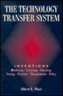 The Technology Transfer System: Inventions - Marketing - Licensing - Patenting - Setting - Practice - Management - Policy - Albert E. Muir