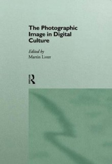 The Photographic Image in Digital Culture (Comedia) - Martin Lister