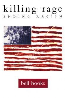 killing rage: Ending Racism - Bell Hooks