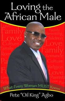 LOVING THE AFRICAN MALE: What Every Woman MUST Know - Pete Agbo