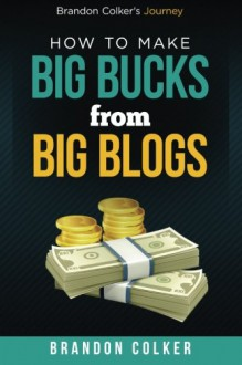 Brandon Colker's How to Make Big Bucks from Big Blogs - Brandon Colker