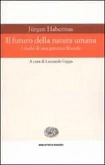Il futuro della natura umana - I rischi di una genetica liberale - Jürgen Habermas