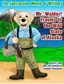 The Spectacular World of Waldorf: Mr. Waldorf Travels to the Wild State of Alaska - Beth Ann Stifflemire,Barbara Terry