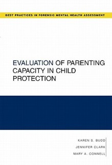 Evaluation of Parenting Capacity in Child Protection (Guides to Best Practices for Forensic Mental Health Assessments) - Karen S. Budd, Jennifer Clark, Mary A. Connell