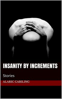 Insanity By Increments: Stories - Alaric Cabiling