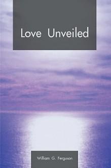 Love Unveiled - G. Ferguson William G. Ferguson, G. Ferguson William G. Ferguson