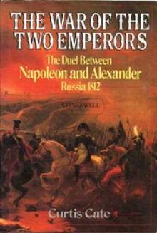 The War of the Two Emperors: The Duel between Napoleon and Alexander: Russia, 1812 - Curtis Cate