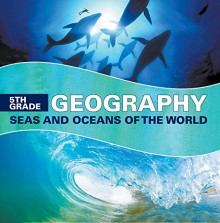 5th Grade Geography: Seas and Oceans of the World: Fifth Grade Books Marine Life and Oceanography for Kids (Children's Oceanography Books) - Baby Professor