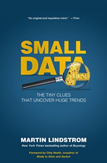 Small Data: The Tiny Clues That Uncover Huge Trends - Martin Lindstrom,Chip Heath